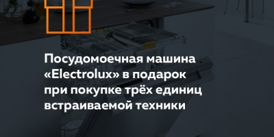 «Посудомоечная машина «Electrolux» в подарок при покупке трёх единиц встраиваемой техники»